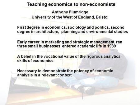 Teaching economics to non-economists Anthony Plumridge University of the West of England, Bristol First degree in economics, sociology and politics, second.