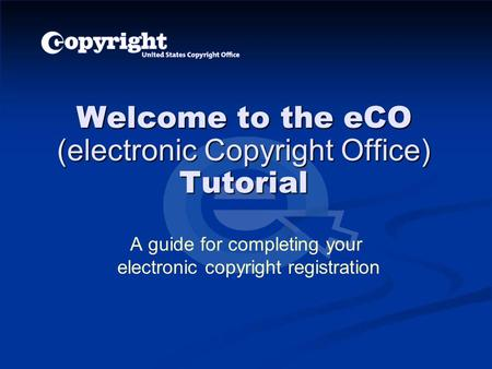 Welcome to the eCO (electronic Copyright Office) Tutorial A guide for completing your electronic copyright registration.