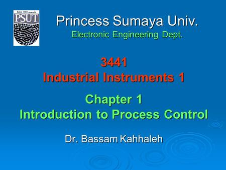 3441 Industrial Instruments 1 Chapter 1 Introduction to Process Control Dr. Bassam Kahhaleh Princess Sumaya Univ. Electronic Engineering Dept.