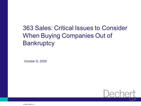© 2009 Dechert LLP October 8, 2009 363 Sales: Critical Issues to Consider When Buying Companies Out of Bankruptcy.