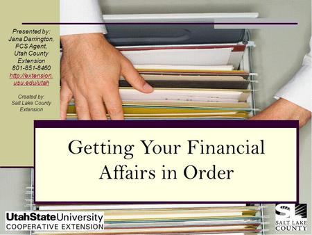 Getting Your Financial Affairs in Order Presented by: Jana Darrington, FCS Agent, Utah County Extension 801-851-8460  usu.edu/utah Created.