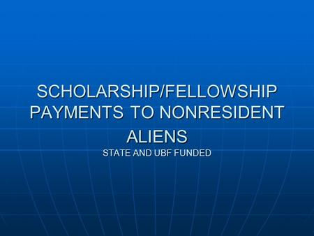 SCHOLARSHIP/FELLOWSHIP PAYMENTS TO NONRESIDENT ALIENS STATE AND UBF FUNDED.