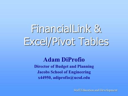 Staff Education and Development FinancialLink & Excel/Pivot Tables Adam DiProfio Director of Budget and Planning Jacobs School of Engineering x44950,