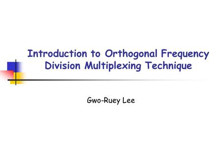 Introduction to Orthogonal Frequency Division Multiplexing Technique Gwo-Ruey Lee.