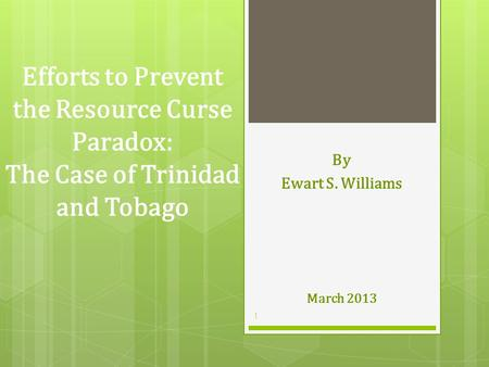 Efforts to Prevent the Resource Curse Paradox: The Case of Trinidad and Tobago By Ewart S. Williams March 2013 1.