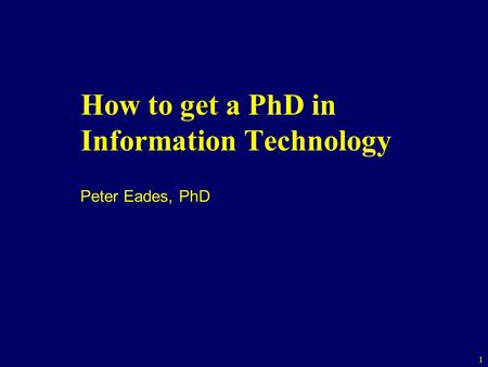 1 How to get a PhD in Information Technology Peter Eades, PhD.