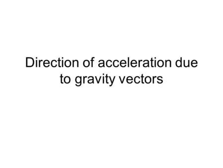 Direction of acceleration due to gravity vectors.