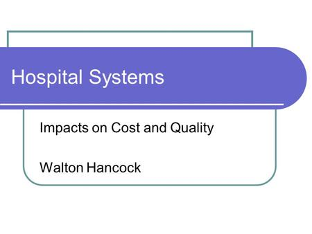 Hospital Systems Impacts on Cost and Quality Walton Hancock.