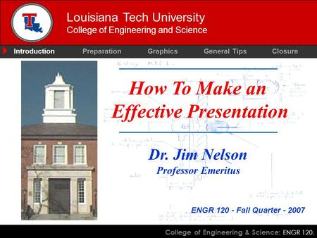 College of Engineering & Science: ENGR 120. Louisiana Tech University College of Engineering and Science How To Make an Effective Presentation Dr. Jim.