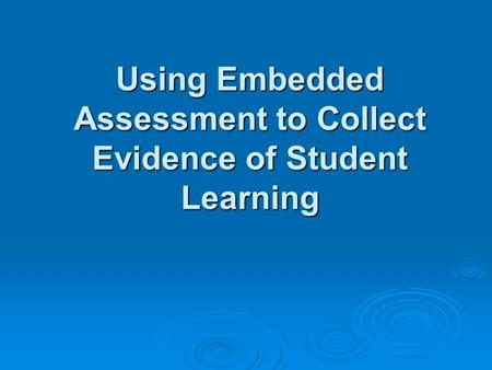 Using Embedded Assessment to Collect Evidence of Student Learning Using Embedded Assessment to Collect Evidence of Student Learning.