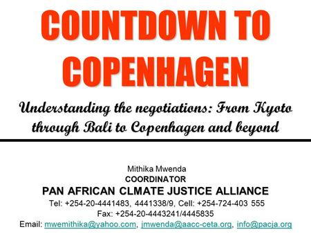 COUNTDOWN TO COPENHAGEN Understanding the negotiations: From Kyoto through Bali to Copenhagen and beyond Mithika Mwenda COORDINATOR PAN AFRICAN CLMATE.