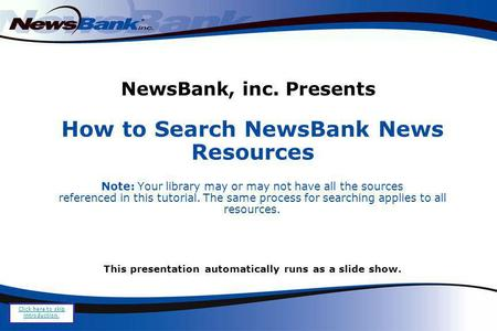 NewsBank, inc. Presents How to Search NewsBank News Resources Note: Your library may or may not have all the sources referenced in this tutorial. The same.