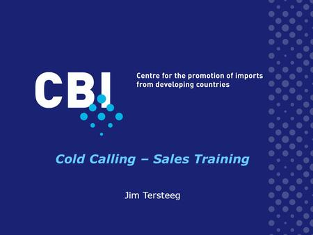 Cold Calling – Sales Training Jim Tersteeg. Cold Calling What is it? –Cold calling is the process of collecting the required information on your targeted.