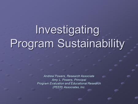 Investigating Program Sustainability Andrew Powers, Research Associate Amy L. Powers, Principal Program Evaluation and Educational Research (PEER) Associates,