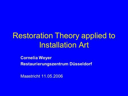 Restoration Theory applied to Installation Art Cornelia Weyer Restaurierungszentrum Düsseldorf Maastricht 11.05.2006.