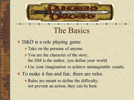 The Basics D&D is a role playing game Take on the persona of anyone. You are the character of the story, the DM is the author, you define your world. Use.