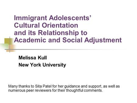 Immigrant Adolescents Cultural Orientation and its Relationship to Academic and Social Adjustment Melissa Kull New York University Many thanks to Sita.