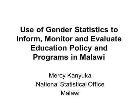 Use of Gender Statistics to Inform, Monitor and Evaluate Education Policy and Programs in Malawi Mercy Kanyuka National Statistical Office Malawi.