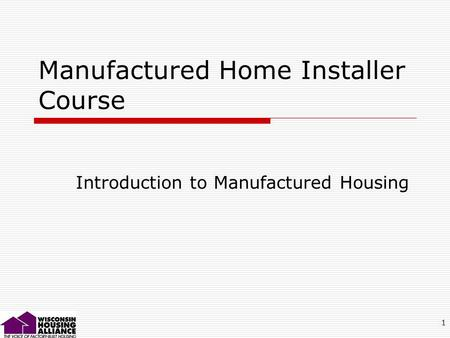 1 Manufactured Home Installer Course Introduction to Manufactured Housing.