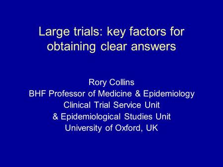 Large trials: key factors for obtaining clear answers Rory Collins BHF Professor of Medicine & Epidemiology Clinical Trial Service Unit & Epidemiological.