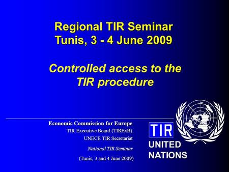 Economic Commission for Europe TIR Executive Board (TIRExB) UNECE TIR Secretariat (Tunis, 3 and 4 June 2009) UNITED NATIONS National TIR Seminar Controlled.