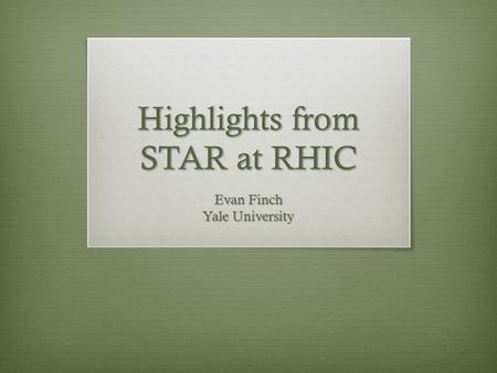 Highlights from STAR at RHIC Evan Finch Yale University.