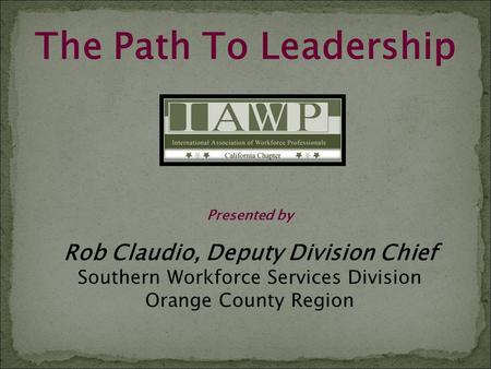 The Path To Leadership Presented by Rob Claudio, Deputy Division Chief Southern Workforce Services Division Orange County Region.