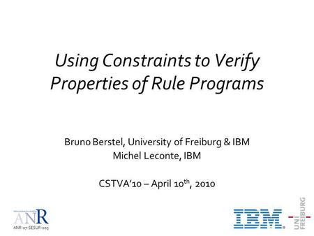 ANR-07-SESUR-003 Using Constraints to Verify Properties of Rule Programs Bruno Berstel, University of Freiburg & IBM Michel Leconte, IBM CSTVA10 – April.