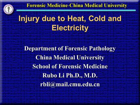 Injury due to Heat, Cold and Electricity Department of Forensic Pathology China Medical University School of Forensic Medicine Rubo Li Ph.D., M.D.