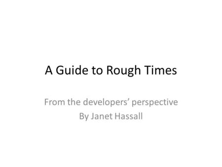 A Guide to Rough Times From the developers perspective By Janet Hassall.