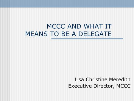 MCCC AND WHAT IT MEANS TO BE A DELEGATE Lisa Christine Meredith Executive Director, MCCC.