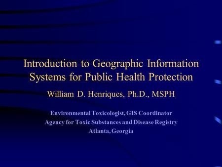 Introduction to Geographic Information Systems for Public Health Protection William D. Henriques, Ph.D., MSPH Environmental Toxicologist, GIS Coordinator.