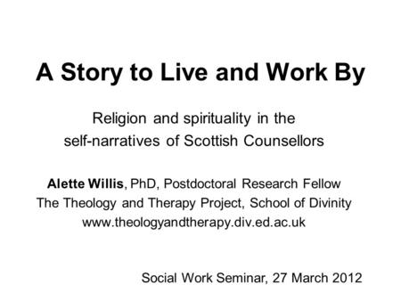 A Story to Live and Work By Religion and spirituality in the self-narratives of Scottish Counsellors Alette Willis, PhD, Postdoctoral Research Fellow The.