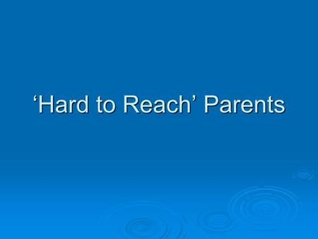 Hard to Reach Parents. Who are they? How do social factors mediate parent presence/absence? SES SES Gender Gender Culture Culture Place/Location Place/Location.