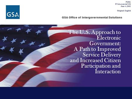 GSA Office of Intergovernmental Solutions The U.S. Approach to Electronic Government: A Path to Improved Service Delivery and Increased Citizen Participation.