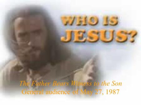 The Father Bears Witness to the Son General audience of May 27, 1987.