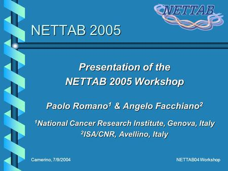 Camerino, 7/9/2004NETTAB04 Workshop NETTAB 2005 Presentation of the NETTAB 2005 Workshop Paolo Romano 1 & Angelo Facchiano 2 1 National Cancer Research.