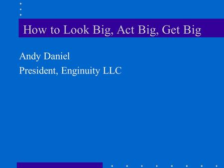 How to Look Big, Act Big, Get Big Andy Daniel President, Enginuity LLC.