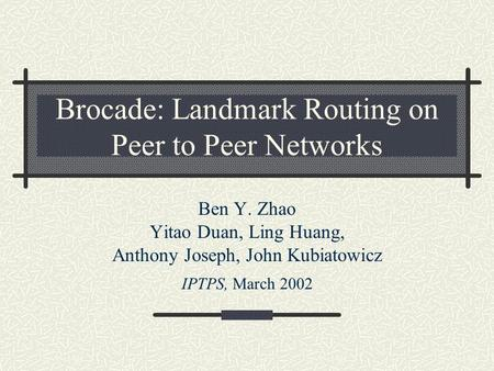 Brocade: Landmark Routing on Peer to Peer Networks Ben Y. Zhao Yitao Duan, Ling Huang, Anthony Joseph, John Kubiatowicz IPTPS, March 2002.