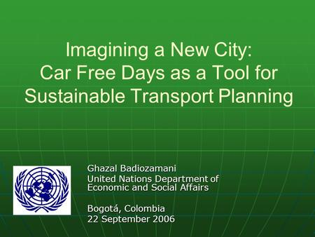 Imagining a New City: Car Free Days as a Tool for Sustainable Transport Planning Ghazal Badiozamani United Nations Department of Economic and Social Affairs.
