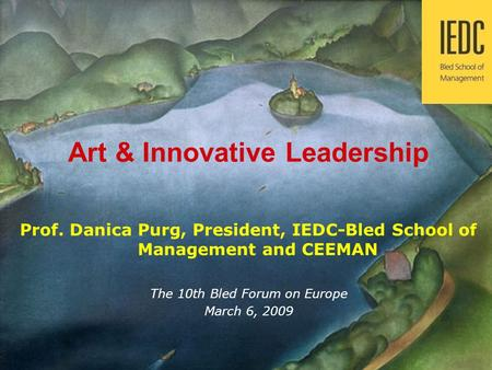 Prof. Danica Purg 1 Innovations in Management Development Art & Innovative Leadership Prof. Danica Purg, President, IEDC-Bled School of Management and.
