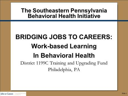 Slide 1 The Southeastern Pennsylvania Behavioral Health Initiative BRIDGING JOBS TO CAREERS: Work-based Learning In Behavioral Health District 1199C Training.