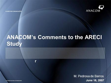 June 18, 2007 M. Pedrosa de Barros ANACOMs Comments to the ARECI Study r.