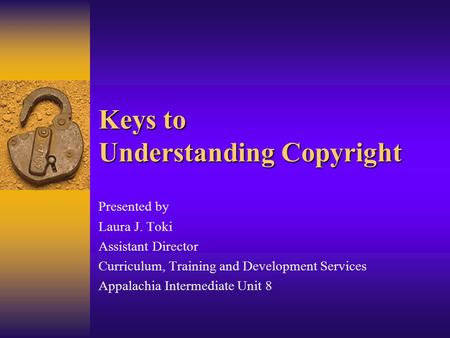 Keys to Understanding Copyright Presented by Laura J. Toki Assistant Director Curriculum, Training and Development Services Appalachia Intermediate Unit.
