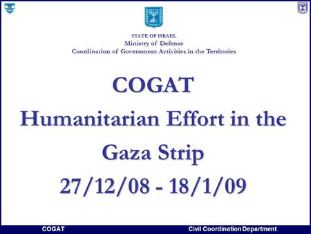 COGATCivil Coordination Department COGAT Humanitarian Effort in the Gaza Strip 27/12/08 - 18/1/09 STATE OF ISRAEL Ministry of Defense Coordination of Government.