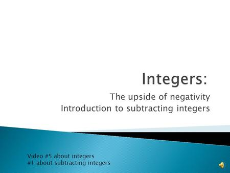 The upside of negativity Introduction to subtracting integers Video #5 about integers #1 about subtracting integers.