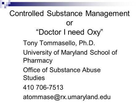 Controlled Substance Management or Doctor I need Oxy Tony Tommasello, Ph.D. University of Maryland School of Pharmacy Office of Substance Abuse Studies.