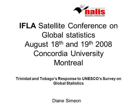 IFLA Satellite Conference on Global statistics August 18 th and 19 th 2008 Concordia University Montreal Trinidad and Tobagos Response to UNESCOs Survey.