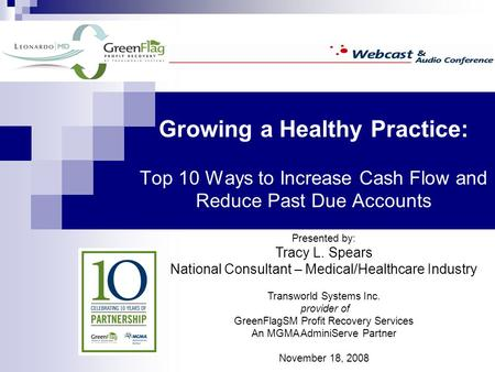 Growing a Healthy Practice: Top 10 Ways to Increase Cash Flow and Reduce Past Due Accounts Presented by: Tracy L. Spears National Consultant – Medical/Healthcare.