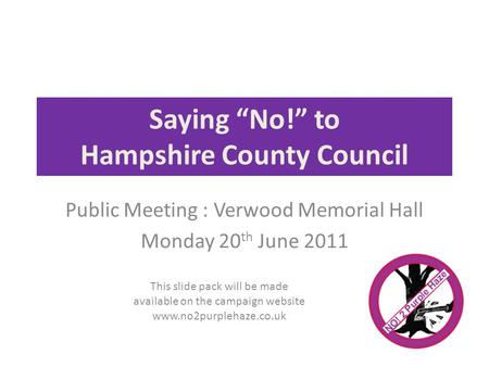 Saying No! to Hampshire County Council Public Meeting : Verwood Memorial Hall Monday 20 th June 2011 This slide pack will be made available on the campaign.